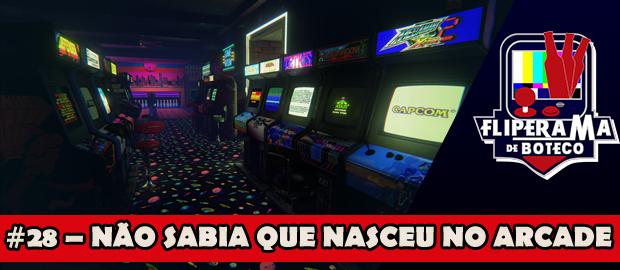 Fliperama de Boteco #28 – Não sabia que nasceu no arcade