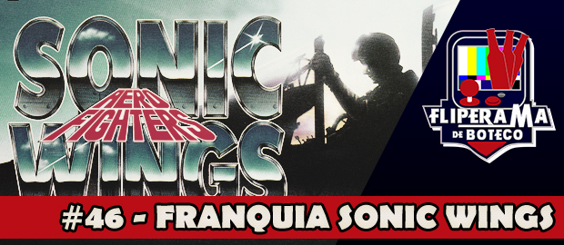 Fliperama de Boteco #46 – Franquia Sonic Wings/Aero Fighter