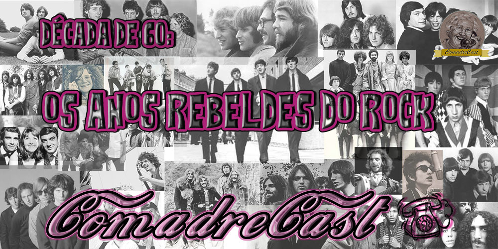 ComadreCast #005 – Década de 60: Os Anos Rebeldes do Rock
