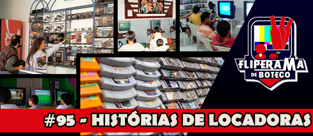 Fliperama de Boteco #95 - Histórias de Locadoras