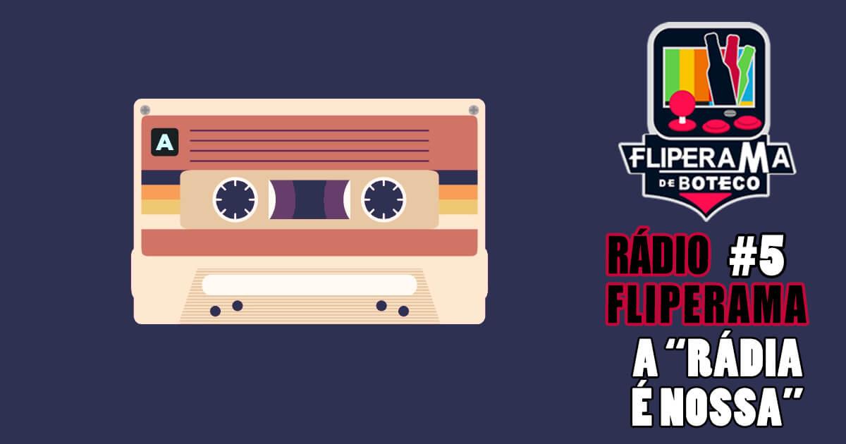 Rádio Fliperama #5 - A rádia é nossa (Reeditada)