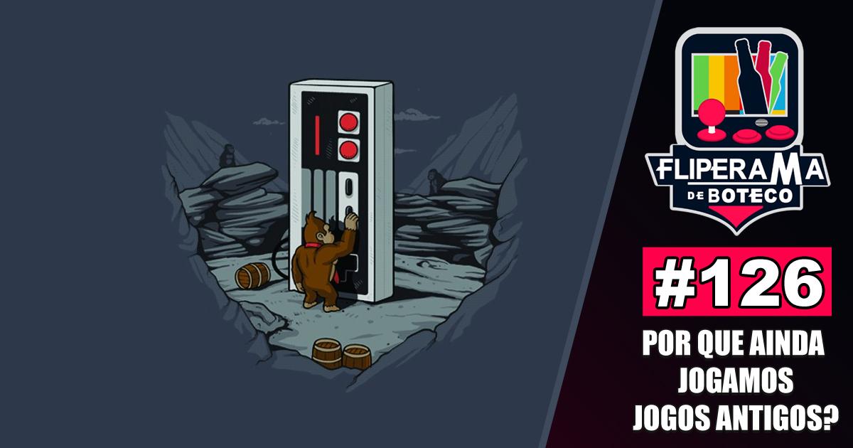 Fliperama de Boteco #126 – Por que ainda jogamos jogos antigos?