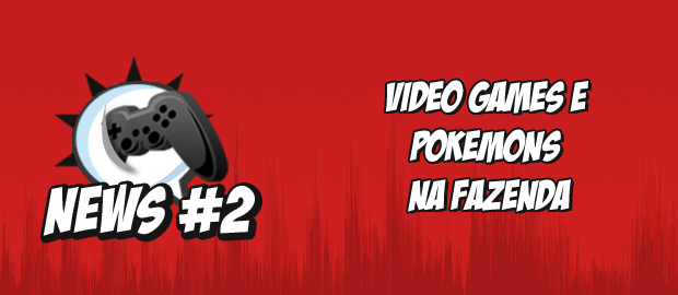 Nerdbyte News #02 – Video games e Pokémons na Fazenda