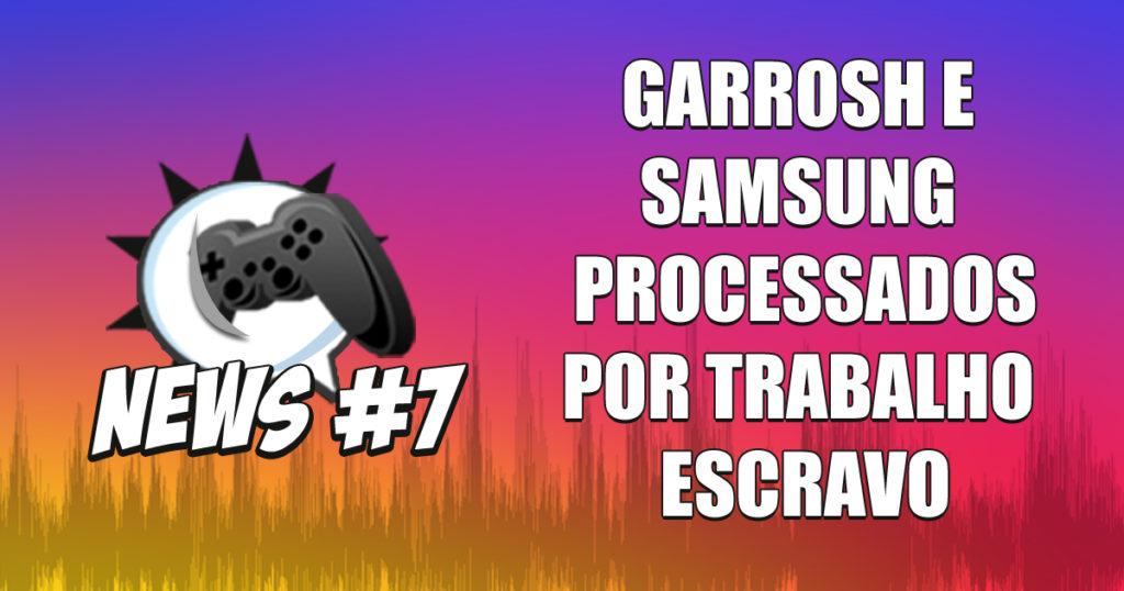 Nerdbyte News #07 – Garrosh e Samsung processados por trabalho escravo