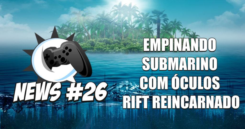 Nerdbyte News #26 – Empinando submarino com óculos Rift reincarnado