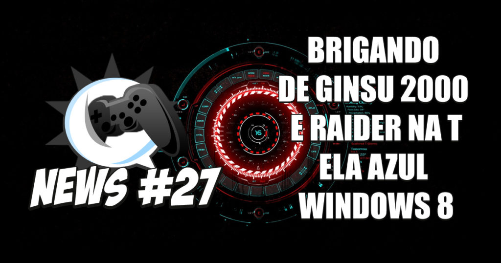 Nerdbyte News #27 – Brigando de Ginsu 2000 e Raider na tela azul windows 8