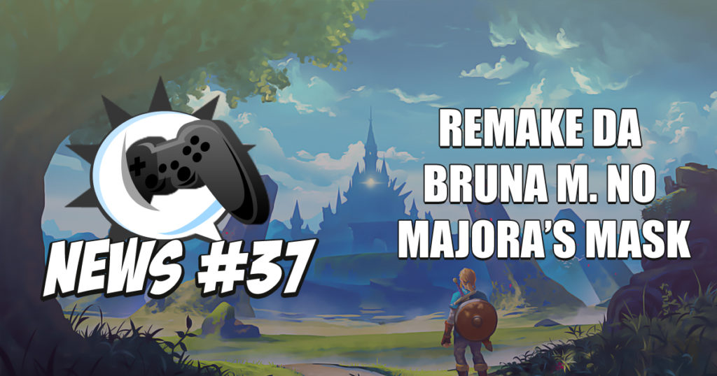 Nerdbyte News #37 – Remake da Bruna M. no Majora's Mask