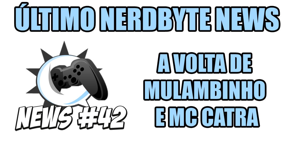 Nerdbyte News #42 - A volta de Mulambinho e MC Catra