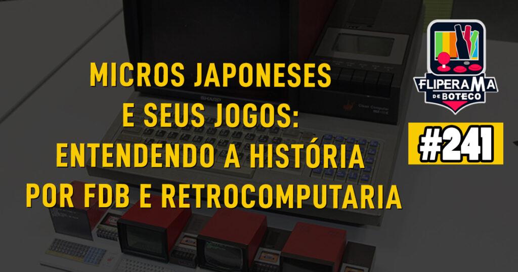 Fliperama de Boteco #241 – Micros japoneses e seus jogos: Entendendo a história por FdB e Retrocomputaria
